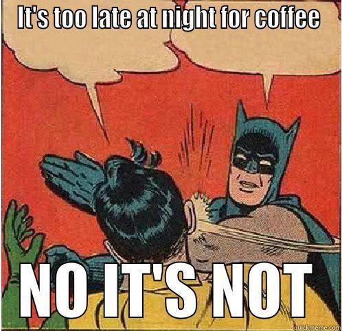 Its too late for coffee